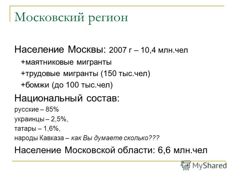 Московский регион Население Москвы: 2007 г – 10,4 млн.чел +маятниковые мигранты +трудовые мигранты (150 тыс.чел) +бомжи (до 100 тыс.чел) Национальный состав: русские – 85% украинцы – 2,5%, татары – 1,6%, народы Кавказа – как Вы думаете сколько??? Нас