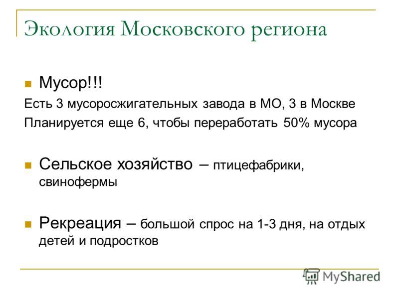 Экология Московского региона Мусор!!! Есть 3 мусоросжигательных завода в МО, 3 в Москве Планируется еще 6, чтобы переработать 50% мусора Сельское хозяйство – птицефабрики, свинофермы Рекреация – большой спрос на 1-3 дня, на отдых детей и подростков