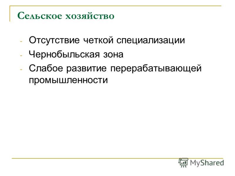 Сельское хозяйство - Отсутствие четкой специализации - Чернобыльская зона - Слабое развитие перерабатывающей промышленности
