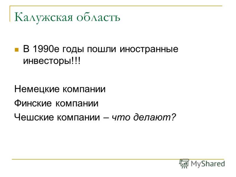 Калужская область В 1990е годы пошли иностранные инвесторы!!! Немецкие компании Финские компании Чешские компании – что делают?