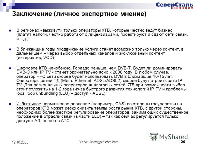 DY.Altukhov@stalcom.com 20 12.10.2005 Заключение (личное экспертное мнение) В регионах «выживут» только операторы КТВ, которые честно ведут бизнес (платят налоги, честно работают с лицензиарами, проектируют и сдают сети связи, и т.д.) В ближайшие год