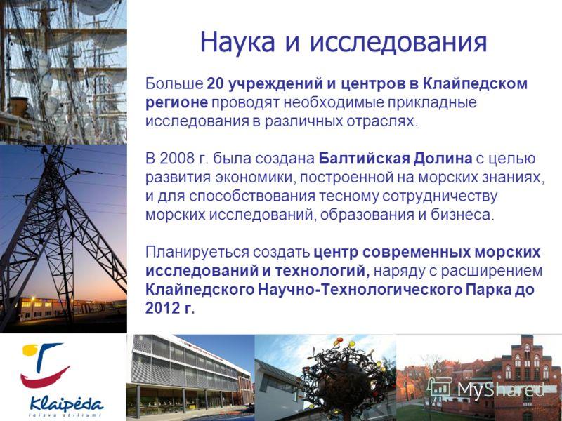 Больше 20 учреждений и центров в Клайпедском регионе проводят необходимые прикладные исследования в различных отраслях. В 2008 г. была создана Балтийская Долина с целью развития экономики, построенной на морских знаниях, и для способствования тесному