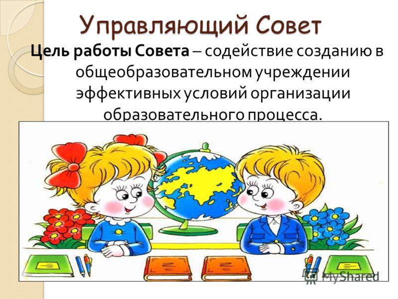 Управляющий Совет Цель работы Совета – содействие созданию в общеобразовательном учреждении эффективных условий организации образовательного процесса.