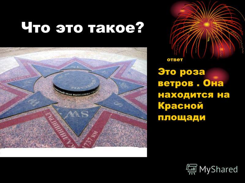Что это такое? ответ Это роза ветров. Она находится на Красной площади