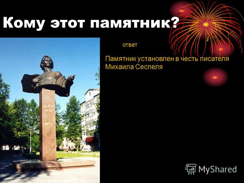 Кому этот памятник? ответ Памятник установлен в честь писателя Михаила Сеспеля