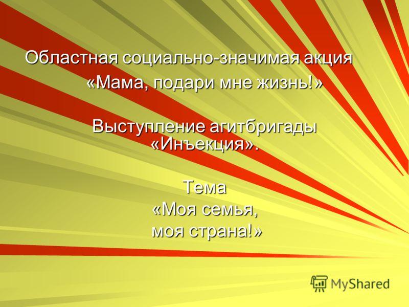 Областная социально-значимая акция «Мама, подари мне жизнь!» Выступление агитбригады «Инъекция». Тема «Моя семья, моя страна!» моя страна!»