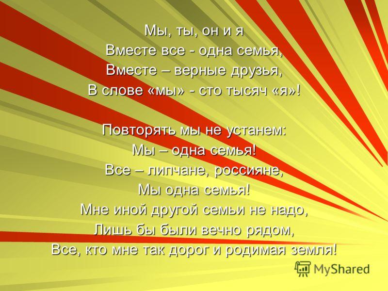 Мы, ты, он и я Вместе все - одна семья, Вместе – верные друзья, В слове «мы» - сто тысяч «я»! Повторять мы не устанем: Мы – одна семья! Все – липчане, россияне, Мы одна семья! Мне иной другой семьи не надо, Лишь бы были вечно рядом, Все, кто мне так