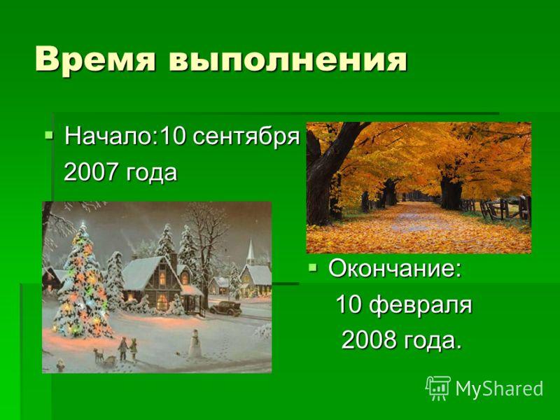 Время выполнения Окончание: Окончание: 10 февраля 10 февраля 2008 года. 2008 года. Начало:10 сентября Начало:10 сентября 2007 года 2007 года