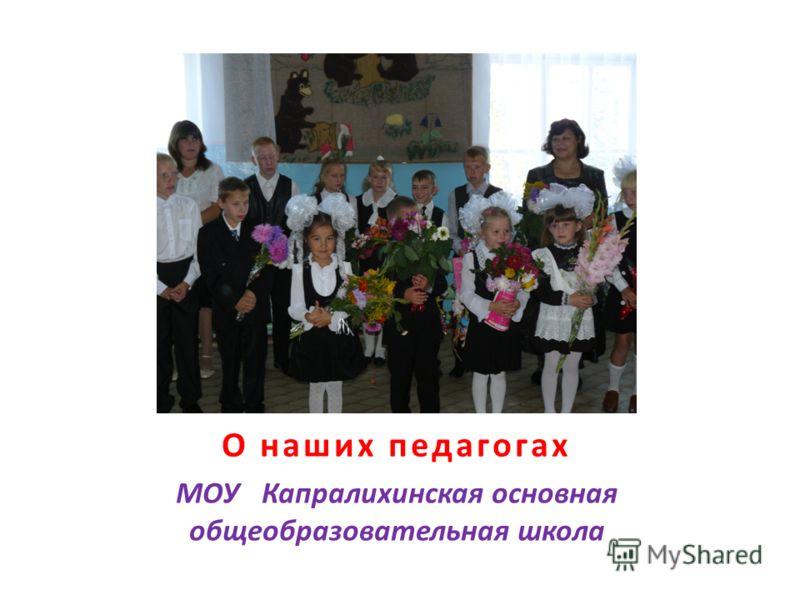 О наших педагогах МОУ Капралихинская основная общеобразовательная школа