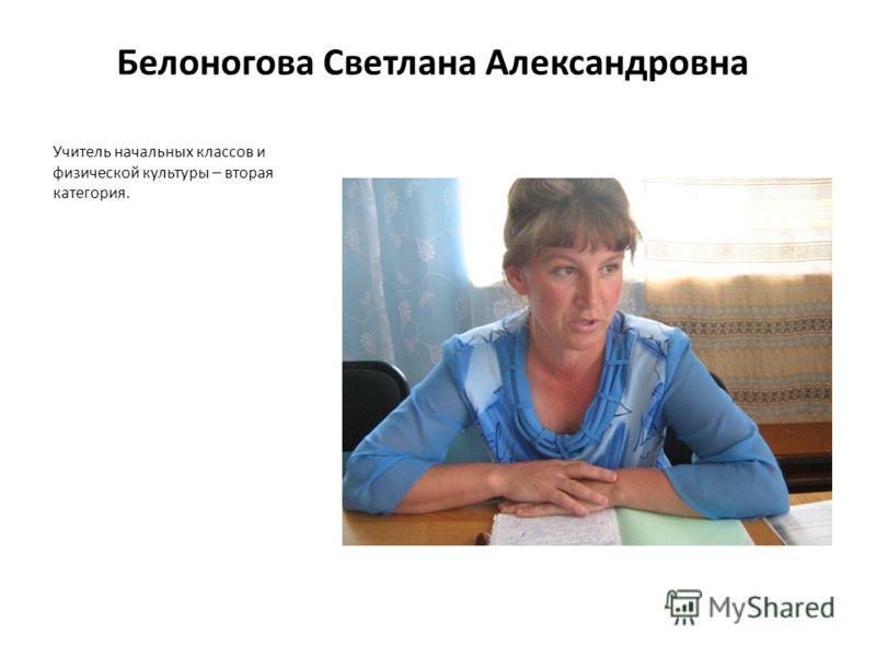 Белоногова Светлана Александровна Учитель начальных классов и физической культуры – вторая категория.