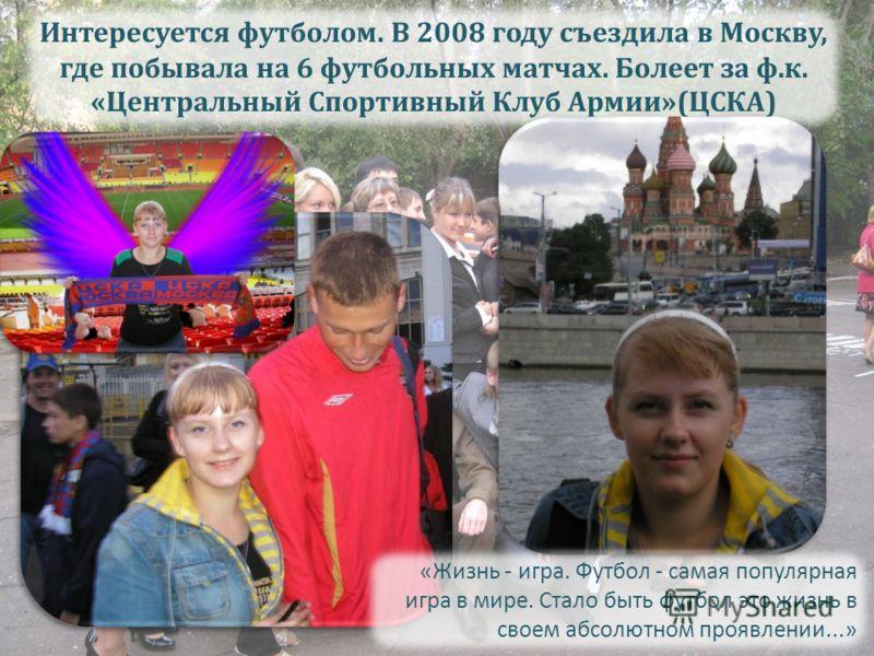 Интересуется футболом. В 2008 году съездила в Москву, где побывала на 6 футбольных матчах. Болеет за ф.к. «Центральный Спортивный Клуб Армии»(ЦСКА) «Жизнь - игра. Футбол - самая популярная игра в мире. Стало быть футбол это жизнь в своем абсолютном п