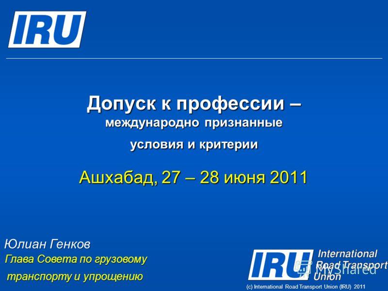 (c) International Road Transport Union (IRU) 2011 Допуск к профессии – международно признанные условия и критерии Ашхабад, 27 – 28 июня 2011 Юлиан Генков Глава Совета по грузовому транспорту и упрощению транспорту и упрощению