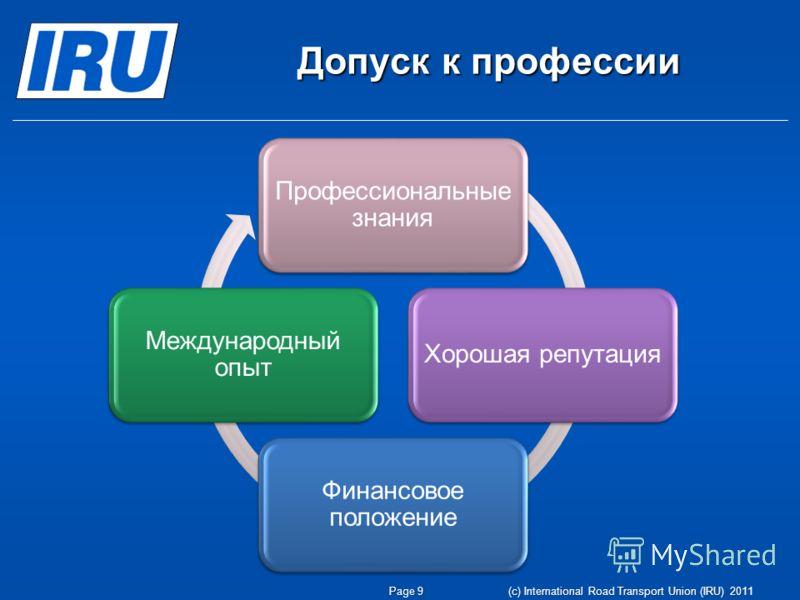 Допуск к профессии Page 9 (c) International Road Transport Union (IRU) 2011 Профессиональные знания Хорошая репутация Финансовое положение Международный опыт