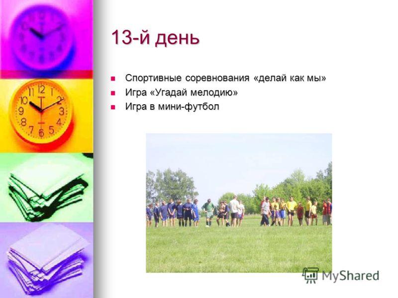 13-й день Спортивные соревнования «делай как мы» Спортивные соревнования «делай как мы» Игра «Угадай мелодию» Игра «Угадай мелодию» Игра в мини-футбол Игра в мини-футбол