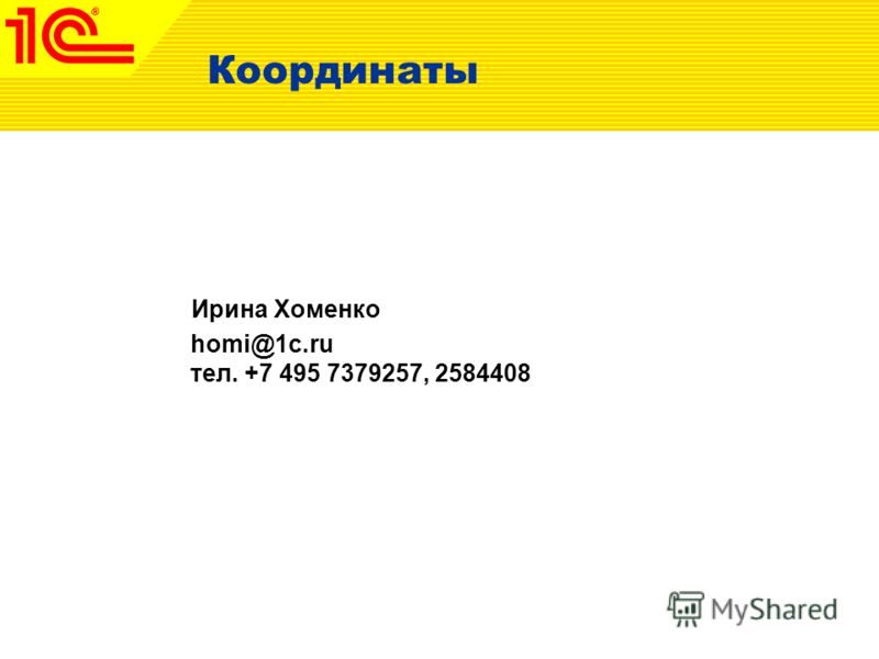 Координаты Ирина Хоменко homi@1c.ru тел. +7 495 7379257, 2584408