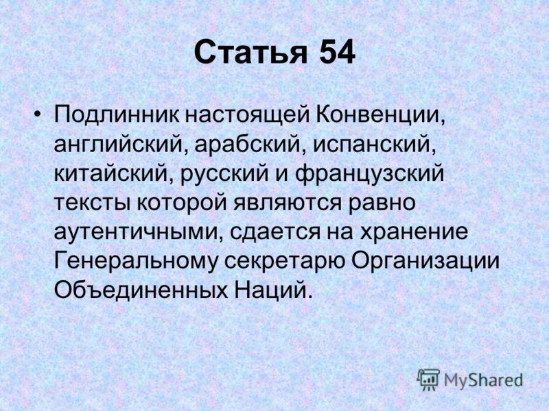 Статья 54 Подлинник настоящей Конвенции, английский, арабский, испанский, китайский, русский и французский тексты которой являются равно аутентичными, сдается на хранение Генеральному секретарю Организации Объединенных Наций.