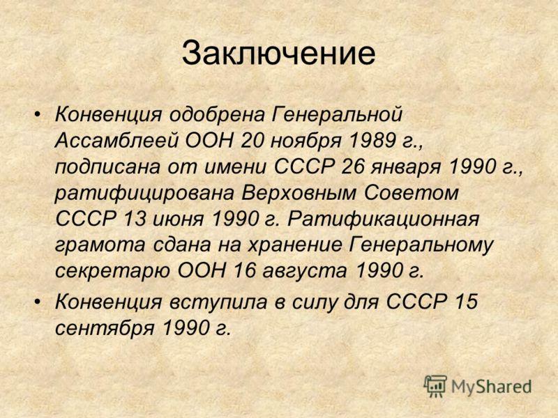 Заключение Конвенция одобрена Генеральной Ассамблеей ООН 20 ноября 1989 г., подписана от имени СССР 26 января 1990 г., ратифицирована Верховным Советом СССР 13 июня 1990 г. Ратификационная грамота сдана на хранение Генеральному секретарю ООН 16 авгус