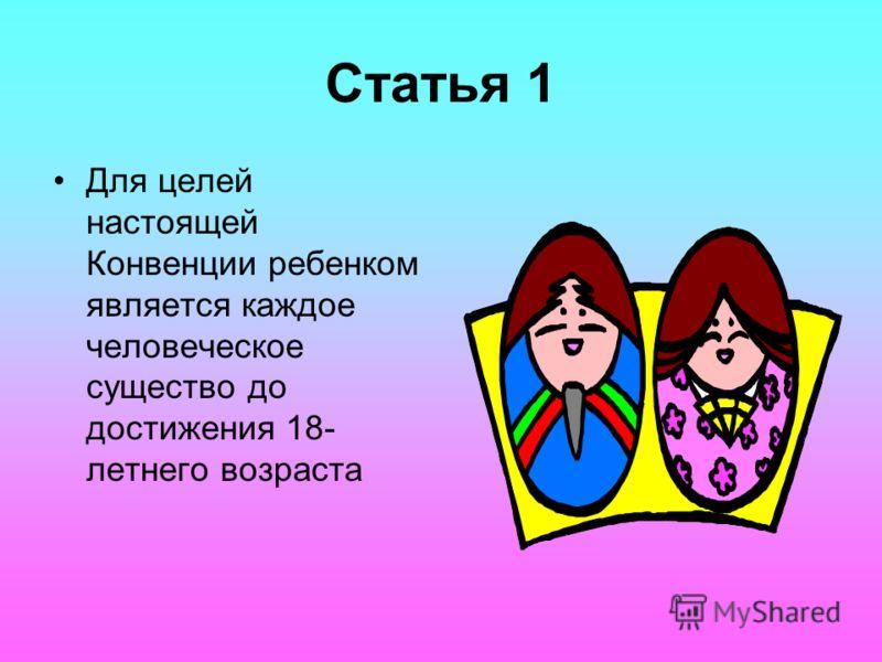 Статья 1 Для целей настоящей Конвенции ребенком является каждое человеческое существо до достижения 18- летнего возраста