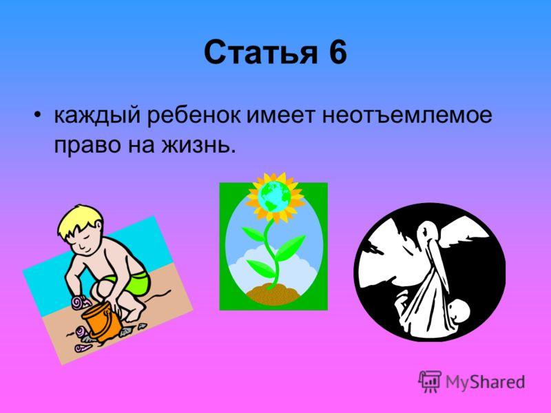 Статья 6 каждый ребенок имеет неотъемлемое право на жизнь.