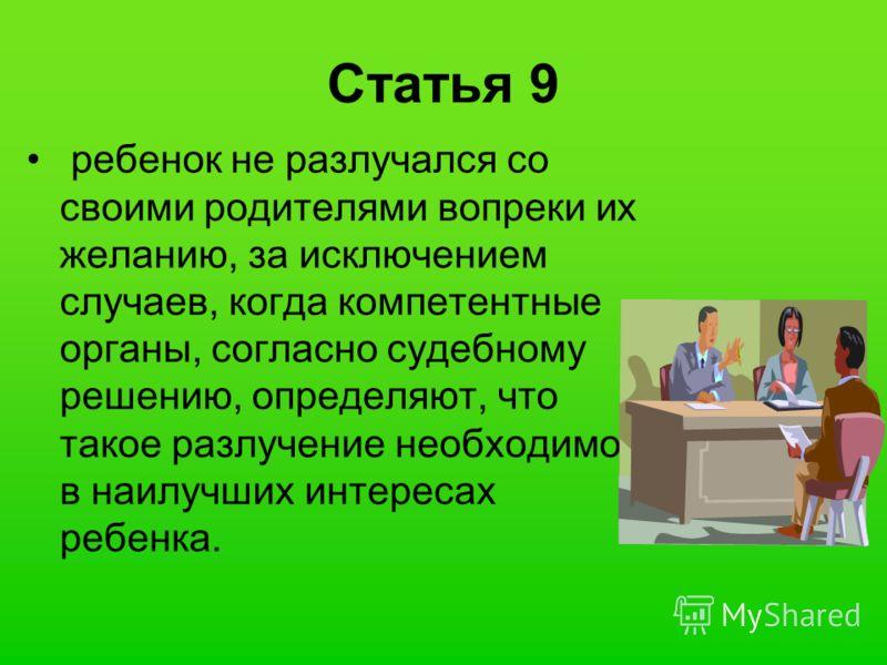 Статья 9 ребенок не разлучался со своими родителями вопреки их желанию, за исключением случаев, когда компетентные органы, согласно судебному решению, определяют, что такое разлучение необходимо в наилучших интересах ребенка.