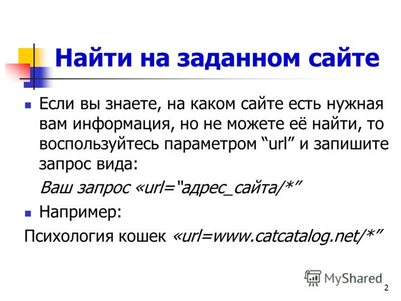 2 Найти на заданном сайте Если вы знаете, на каком сайте есть нужная вам информация, но не можете её найти, то воспользуйтесь параметром url и запишите запрос вида: Ваш запрос «url=адрес_сайта/* Например: Психология кошек «url=www.catcatalog.net/*