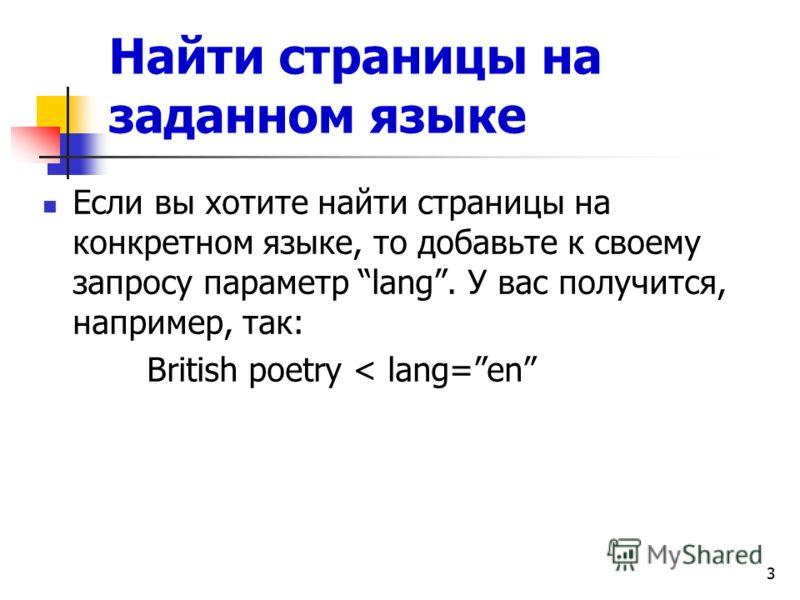 3 Найти страницы на заданном языке Если вы хотите найти страницы на конкретном языке, то добавьте к своему запросу параметр lang. У вас получится, например, так: British poetry < lang=en