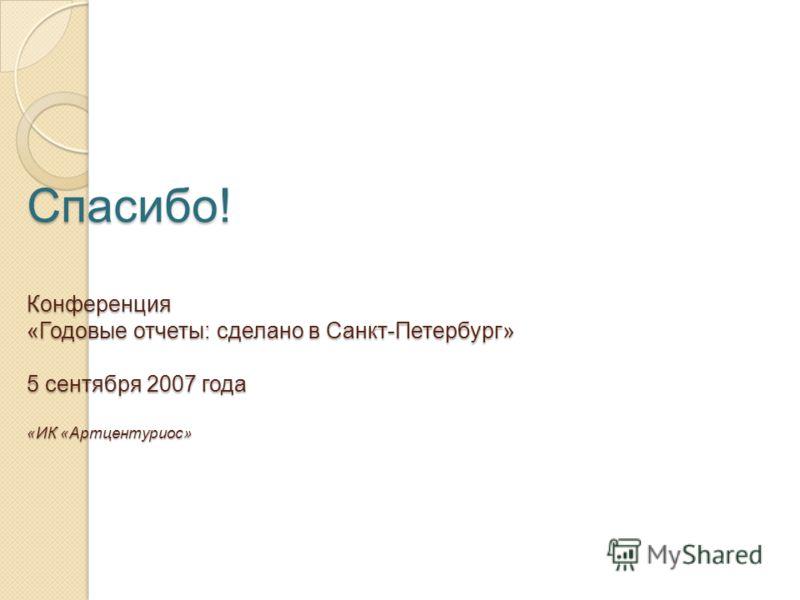 Спасибо! Конференция «Годовые отчеты: сделано в Санкт-Петербург» 5 сентября 2007 года «ИК «Артцентуриос»
