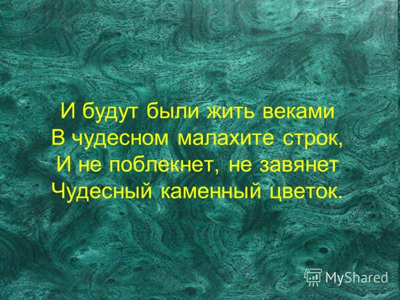 И будут были жить веками В чудесном малахите строк, И не поблекнет, не завянет Чудесный каменный цветок.