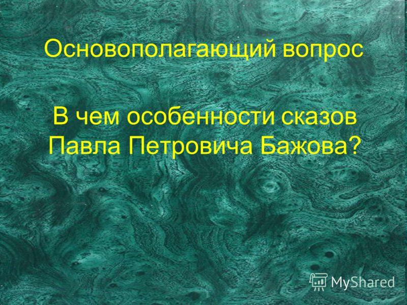 Основополагающий вопрос В чем особенности сказов Павла Петровича Бажова?