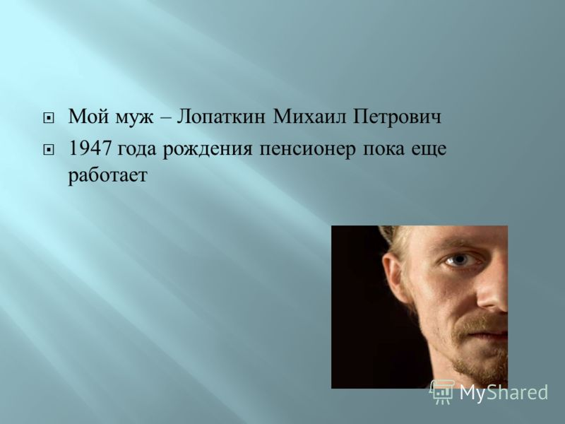 Мой муж – Лопаткин Михаил Петрович 1947 года рождения пенсионер пока еще работает