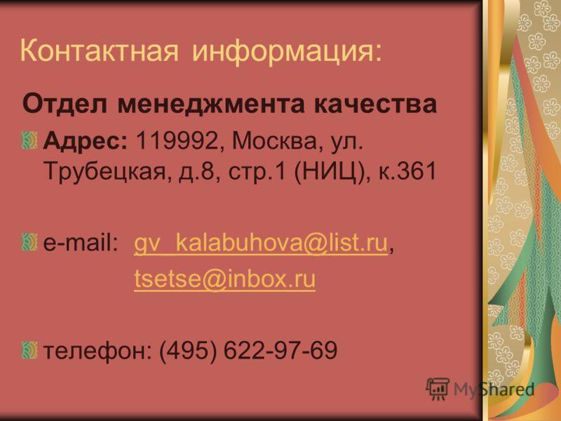 Контактная информация: Отдел менеджмента качества Адрес: 119992, Москва, ул. Трубецкая, д.8, стр.1 (НИЦ), к.361 e-mail: gv_kalabuhova@list.ru,gv_kalabuhova@list.ru tsetse@inbox.ru телефон: (495) 622-97-69