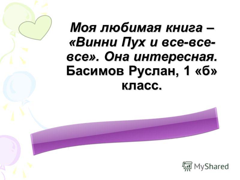 Моя любимая книга – «Винни Пух и все-все- все». Она интересная. Басимов Руслан, 1 «б» класс.