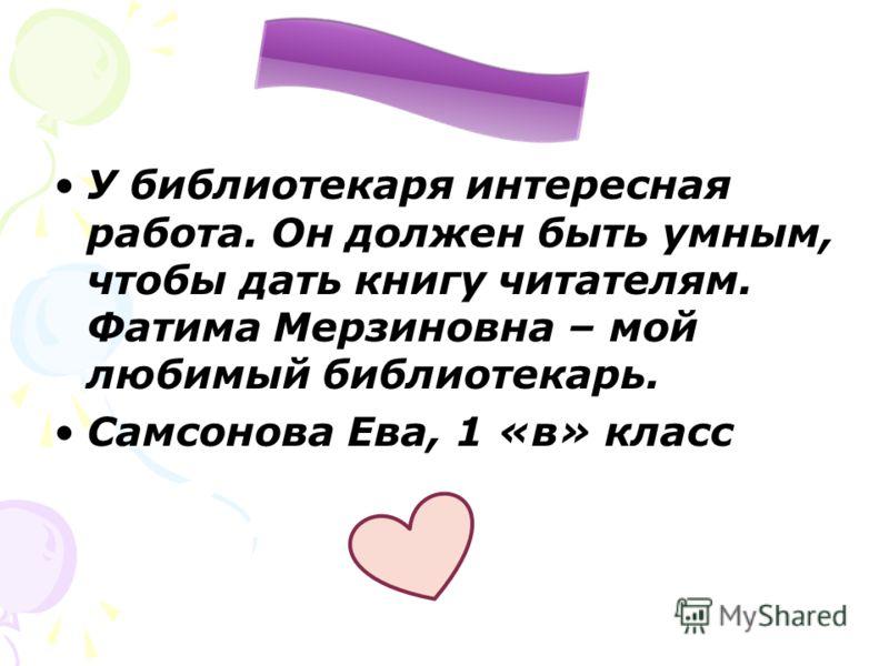 У библиотекаря интересная работа. Он должен быть умным, чтобы дать книгу читателям. Фатима Мерзиновна – мой любимый библиотекарь. Самсонова Ева, 1 «в» класс
