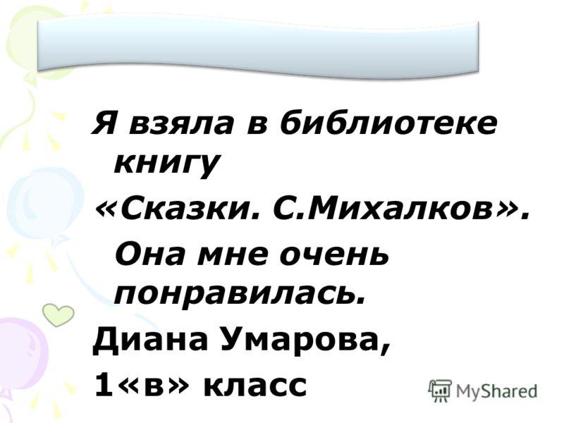 Я взяла в библиотеке книгу «Сказки. С.Михалков». Она мне очень понравилась. Диана Умарова, 1«в» класс