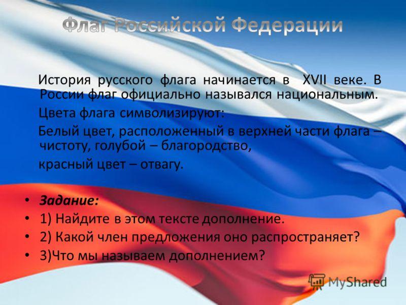 История русского флага начинается в XVII веке. В России флаг официально назывался национальным. Цвета флага символизируют: Белый цвет, расположенный в верхней части флага – чистоту, голубой – благородство, красный цвет – отвагу. Задание: 1) Найдите в