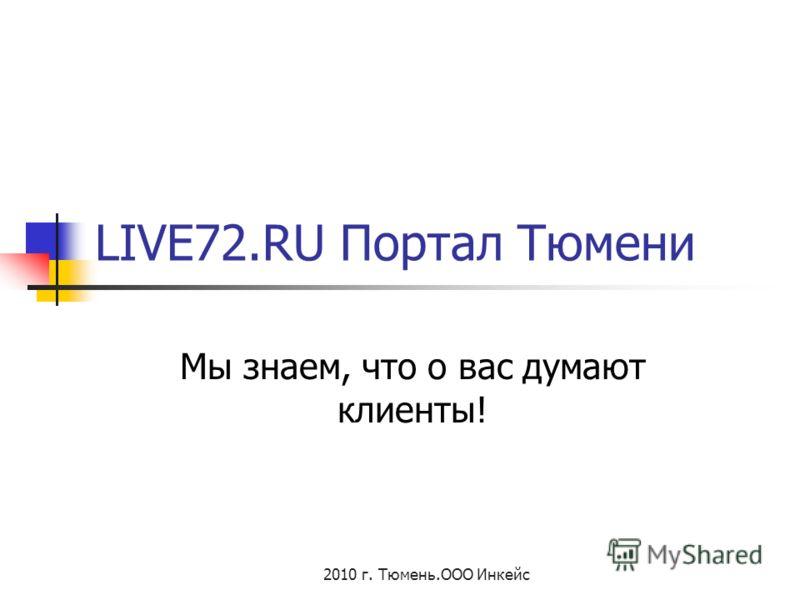 2010 г. Тюмень.ООО Инкейс LIVE72.RU Портал Тюмени Мы знаем, что о вас думают клиенты!