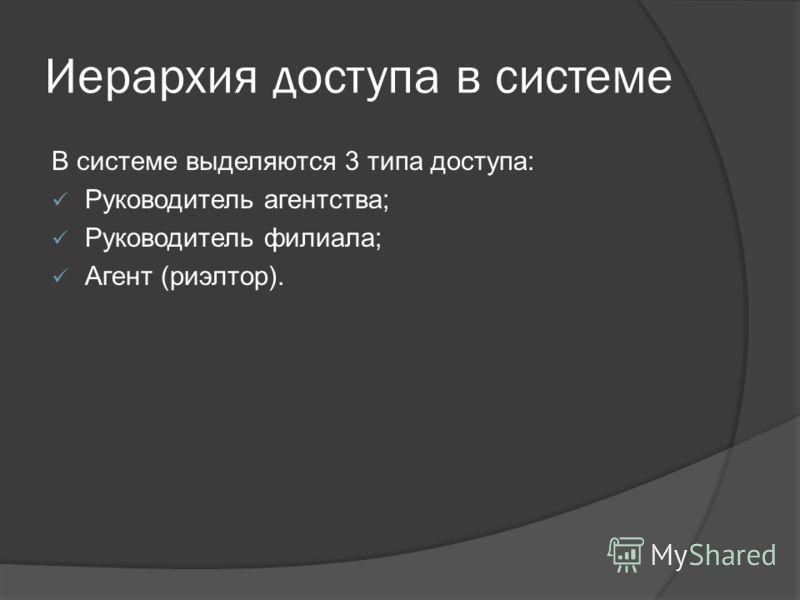 Иерархия доступа в системе В системе выделяются 3 типа доступа: Руководитель агентства; Руководитель филиала; Агент (риэлтор).