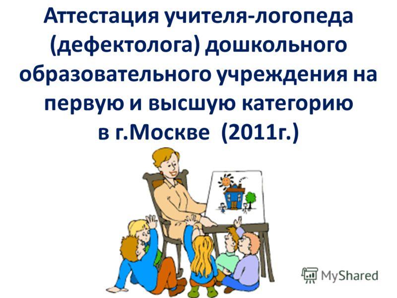 Аттестация учителя-логопеда (дефектолога) дошкольного образовательного учреждения на первую и высшую категорию в г.Москве (2011г.)