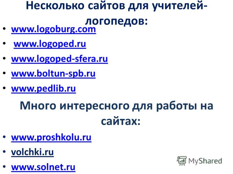 Несколько сайтов для учителей- логопедов: www.logoburg.com www.logoped.ru www.logoped-sfera.ru www.boltun-spb.ru www.pedlib.ru Много интересного для работы на сайтах: www.proshkolu.ru www.proshkolu.ru volchki.ru www.solnet.ru www.solnet.ru