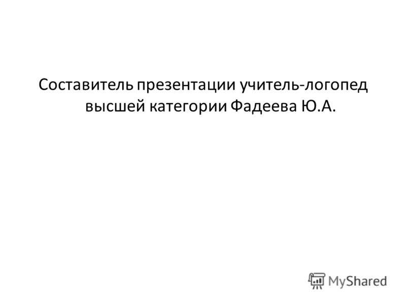 Составитель презентации учитель-логопед высшей категории Фадеева Ю.А.