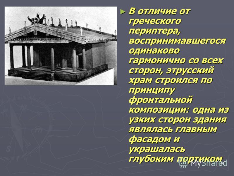 16 В отличие от греческого периптера, воспринимавшегося одинаково гармонично со всех сторон, этрусский храм строился по принципу фронтальной композиции: одна из узких сторон здания являлась главным фасадом и украшалась глубоким портиком В отличие от