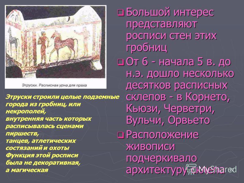 22 Большой интерес представляют росписи стен этих гробниц Большой интерес представляют росписи стен этих гробниц От 6 - начала 5 в. до н.э. дошло несколько десятков расписных склепов - в Корнето, Кьюзи, Черветри, Вульчи, Орвьето От 6 - начала 5 в. до