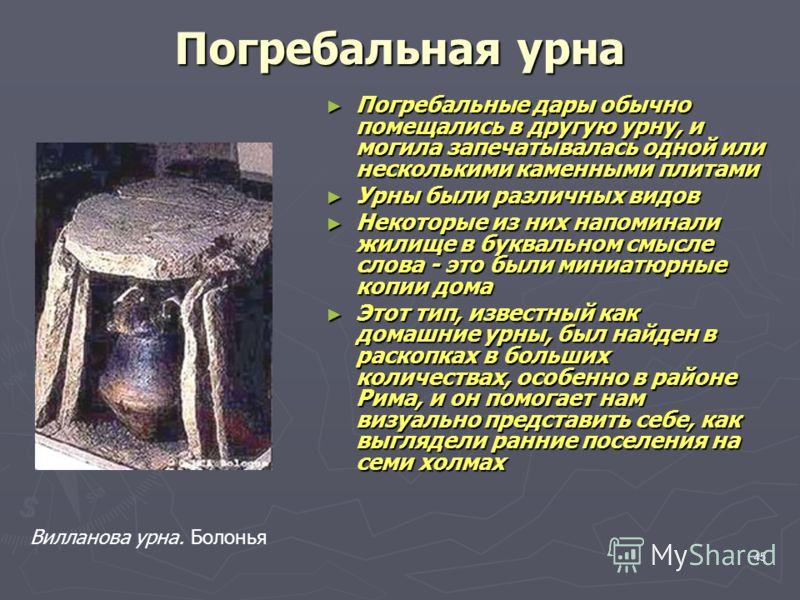 45 Погребальная урна Погребальные дары обычно помещались в другую урну, и могила запечатывалась одной или несколькими каменными плитами Погребальные дары обычно помещались в другую урну, и могила запечатывалась одной или несколькими каменными плитами