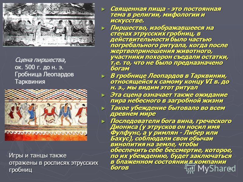 47 Священная пища - это постоянная тема в религии, мифологии и искусстве. Священная пища - это постоянная тема в религии, мифологии и искусстве. Пиршество, изображавшееся на стенах этрусских гробниц, в действительности было частью погребального ритуа