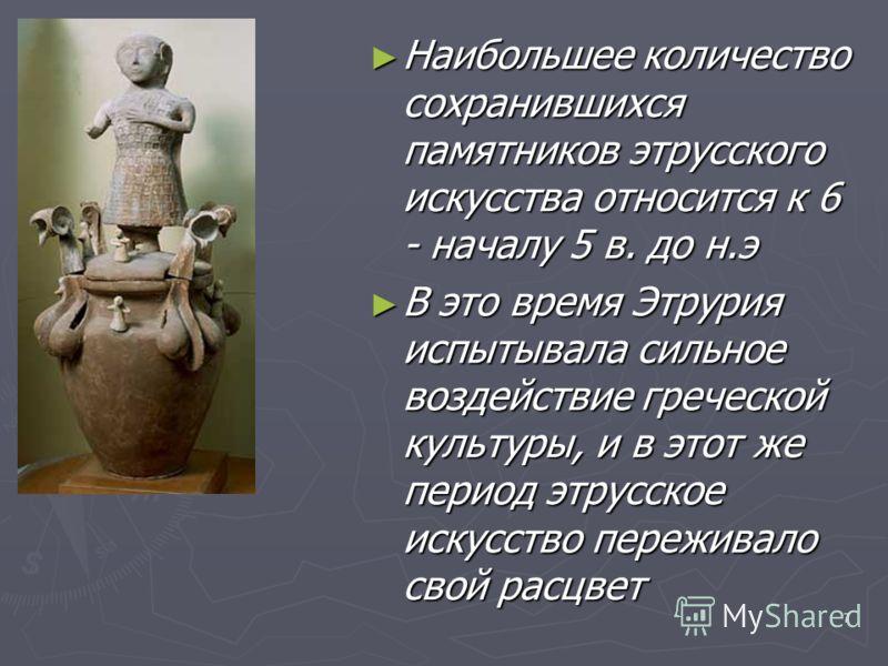7 Наибольшее количество сохранившихся памятников этрусского искусства относится к 6 - началу 5 в. до н.э Наибольшее количество сохранившихся памятников этрусского искусства относится к 6 - началу 5 в. до н.э В это время Этрурия испытывала сильное воз