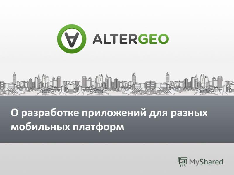 О разработке приложений для разных мобильных платформ Виктор Кузьмин Руководитель разработки компании AlterGeo О разработке приложений для разных мобильных платформ