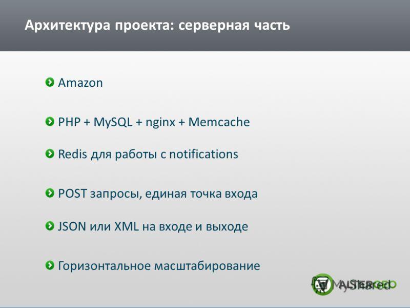 Архитектура проекта: серверная часть Amazon PHP + MySQL + nginx + Memcache Redis для работы с notifications POST запросы, единая точка входа JSON или XML на входе и выходе Горизонтальное масштабирование