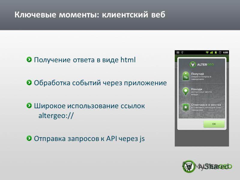 Ключевые моменты: клиентский веб Получение ответа в виде html Обработка событий через приложение Широкое использование ссылок altergeo:// Отправка запросов к API через js