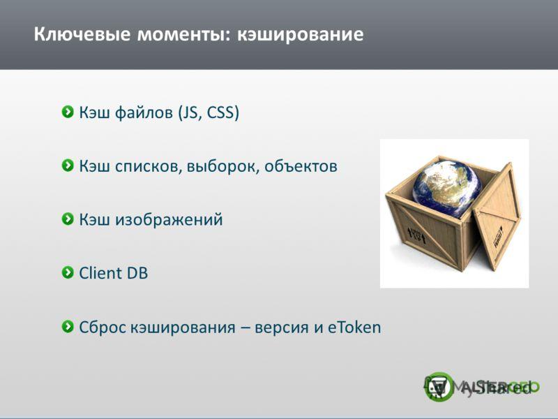 Ключевые моменты: кэширование Кэш файлов (JS, CSS) Кэш списков, выборок, объектов Кэш изображений Client DB Сброс кэширования – версия и eToken