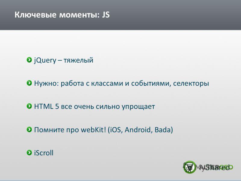 Ключевые моменты: JS jQuery – тяжелый Нужно: работа с классами и событиями, селекторы HTML 5 все очень сильно упрощает Помните про webKit! (iOS, Android, Bada) iScroll